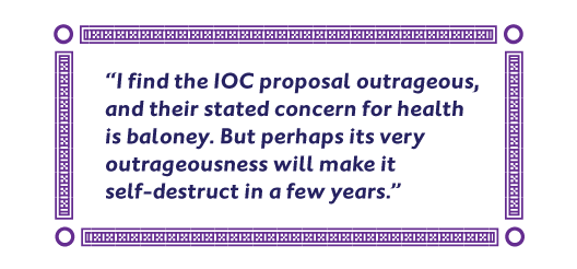 I find the IOC proposal outrageous, and their stated concern for health is baloney. But perhaps its very outrageousness will make it self-destruct in a few years.